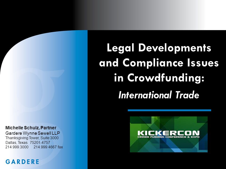 Legal Developments and Compliance Issues in Crowdfunding: International Trade Michelle Schulz, Partner Gardere Wynne Sewell LLP Thanksgiving Tower, Suite 3000 Dallas, Texas 75201-4757 214.999.3000 214.999.4667 fax