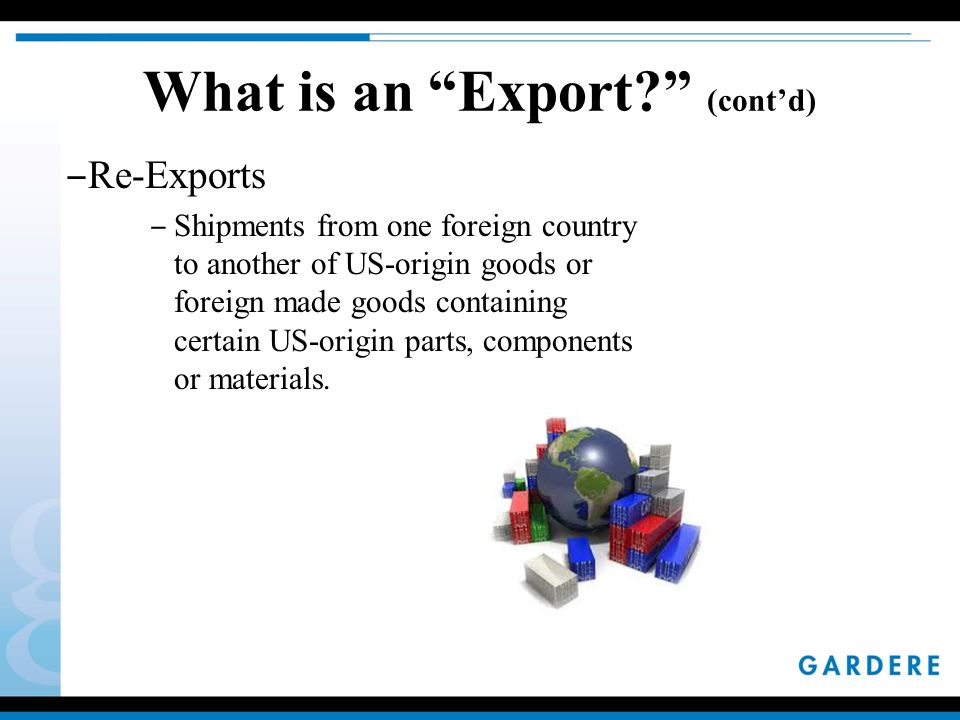 What is an Export (cont'd) ‒ Re-Exports ‒ Shipments from one foreign country to another of US-origin goods or foreign made goods containing certain US-origin parts, components or materials.