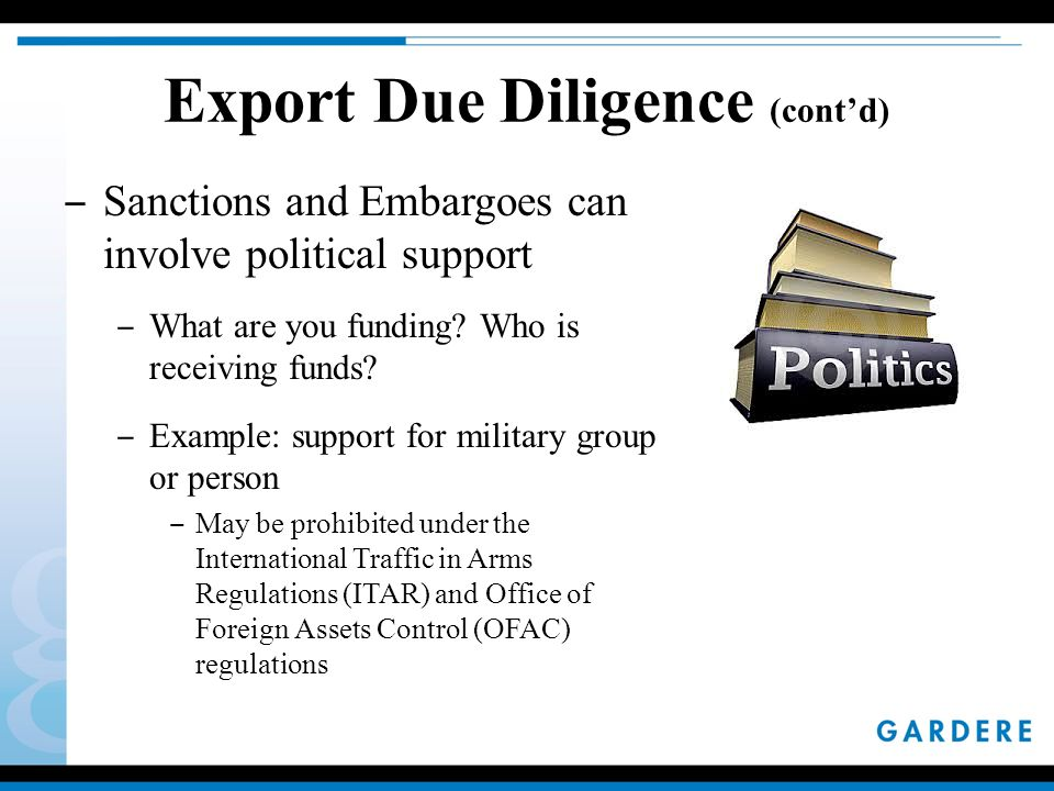 Export Due Diligence (cont'd) ‒ Sanctions and Embargoes can involve political support ‒ What are you funding.