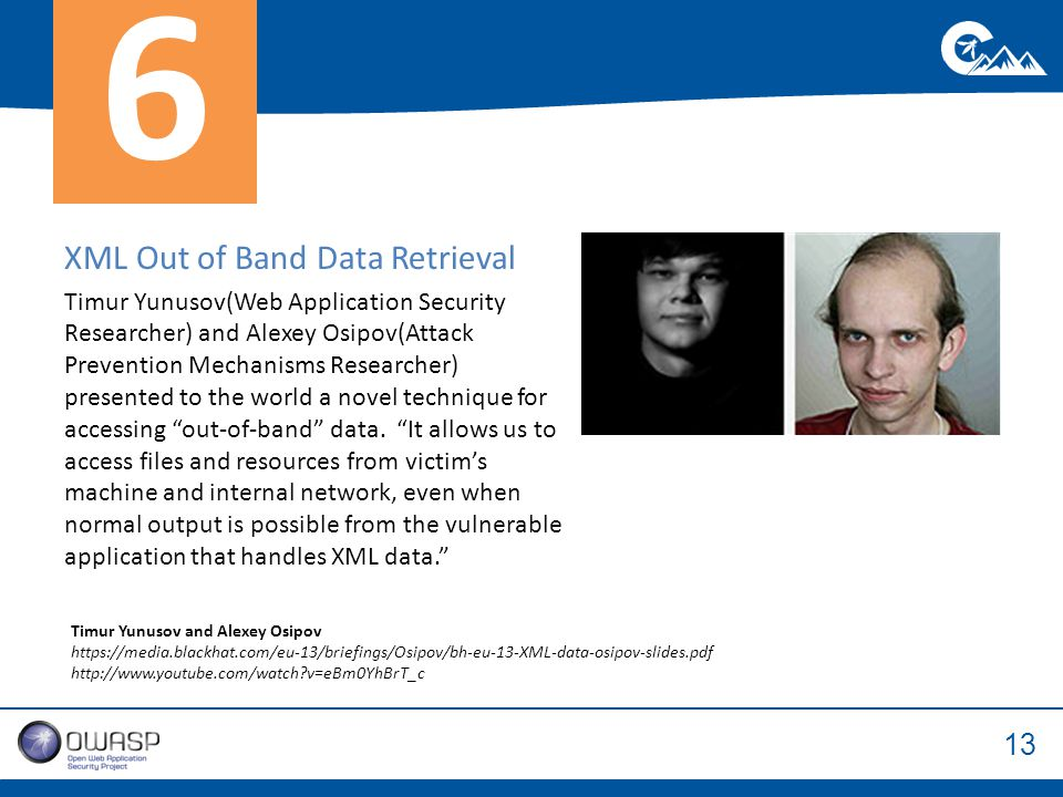 13 XML Out of Band Data Retrieval Timur Yunusov(Web Application Security Researcher) and Alexey Osipov(Attack Prevention Mechanisms Researcher) presented to the world a novel technique for accessing out-of-band data.