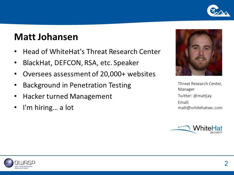 2 Threat Research Center, Manager Twitter: @mattjay Email: matt@whitehatsec.com Matt Johansen Head of WhiteHat s Threat Research Center BlackHat, DEFCON, RSA, etc.