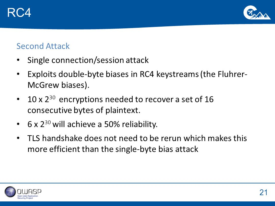 21 Second Attack Single connection/session attack Exploits double-byte biases in RC4 keystreams (the Fluhrer- McGrew biases).