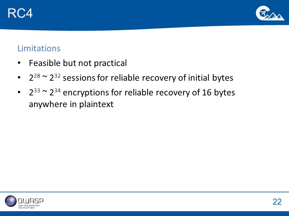 22 Limitations Feasible but not practical 2 28 ~ 2 32 sessions for reliable recovery of initial bytes 2 33 ~ 2 34 encryptions for reliable recovery of 16 bytes anywhere in plaintext RC4