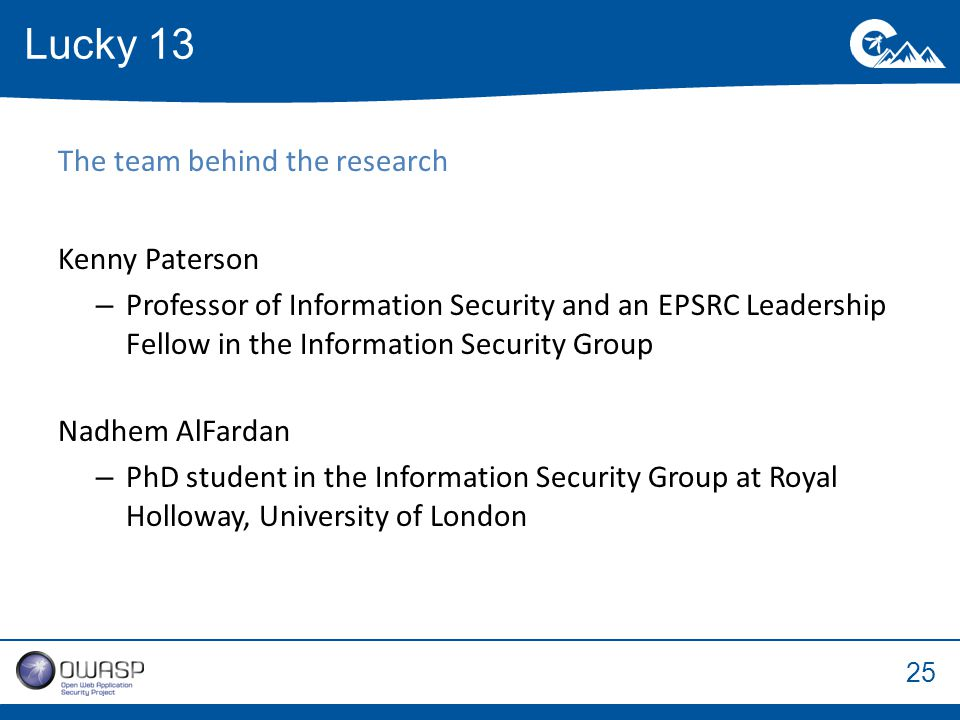 25 The team behind the research Kenny Paterson –Professor of Information Security and an EPSRC Leadership Fellow in the Information Security Group Nadhem AlFardan –PhD student in the Information Security Group at Royal Holloway, University of London Lucky 13