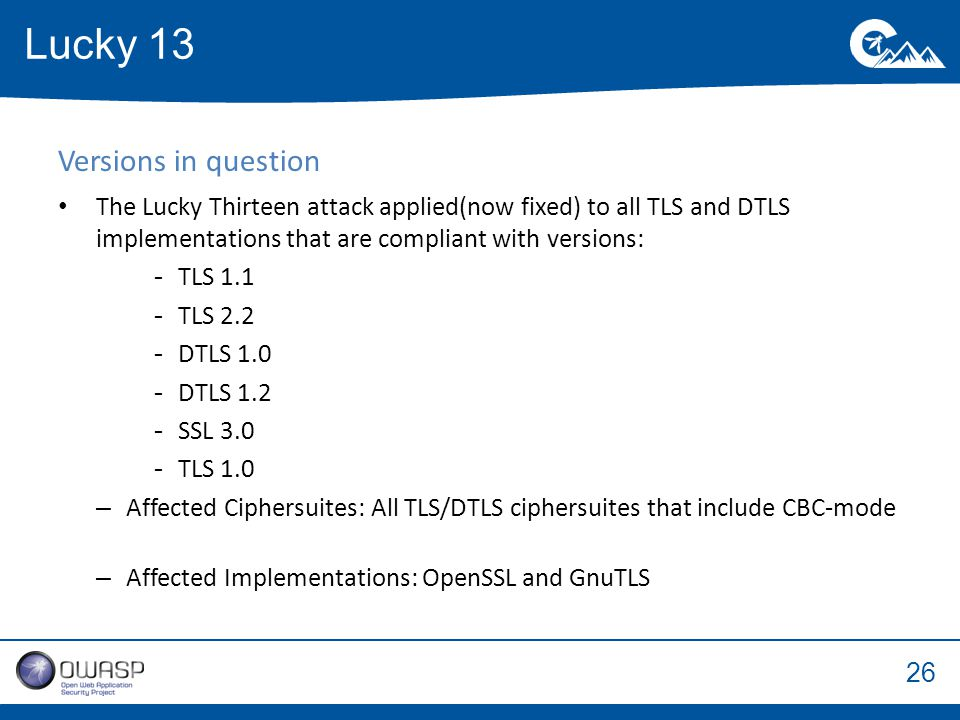 26 Versions in question The Lucky Thirteen attack applied(now fixed) to all TLS and DTLS implementations that are compliant with versions: -TLS 1.1 -TLS 2.2 -DTLS 1.0 -DTLS 1.2 -SSL 3.0 -TLS 1.0 –Affected Ciphersuites: All TLS/DTLS ciphersuites that include CBC-mode –Affected Implementations: OpenSSL and GnuTLS Lucky 13