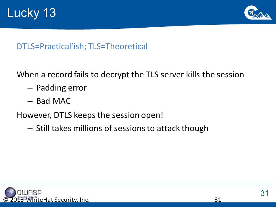 31 DTLS=Practical'ish; TLS=Theoretical When a record fails to decrypt the TLS server kills the session –Padding error –Bad MAC However, DTLS keeps the session open.