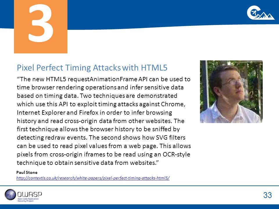 33 Pixel Perfect Timing Attacks with HTML5 The new HTML5 requestAnimationFrame API can be used to time browser rendering operations and infer sensitive data based on timing data.