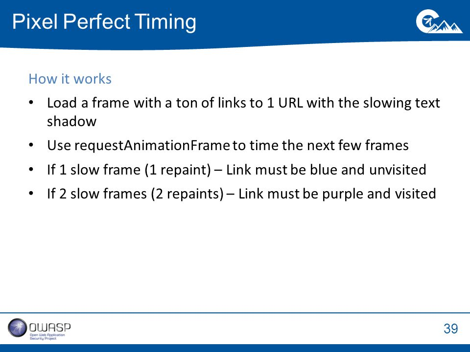 39 How it works Load a frame with a ton of links to 1 URL with the slowing text shadow Use requestAnimationFrame to time the next few frames If 1 slow frame (1 repaint) – Link must be blue and unvisited If 2 slow frames (2 repaints) – Link must be purple and visited Pixel Perfect Timing