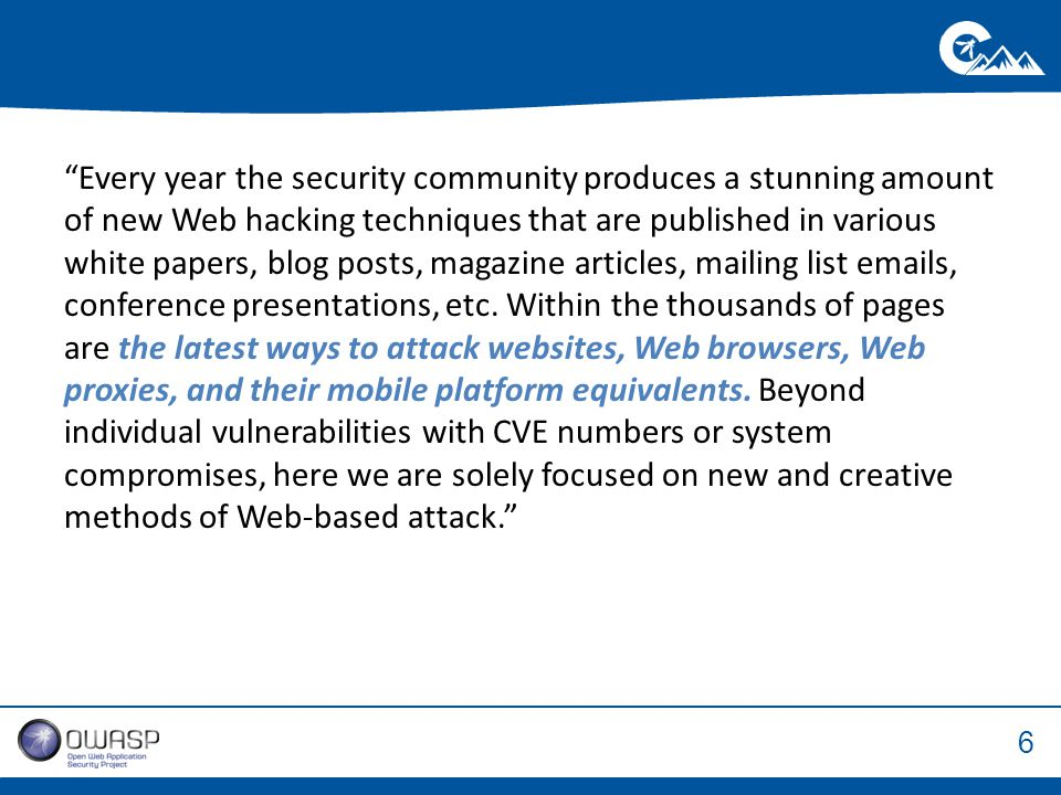 6 Every year the security community produces a stunning amount of new Web hacking techniques that are published in various white papers, blog posts, magazine articles, mailing list emails, conference presentations, etc.