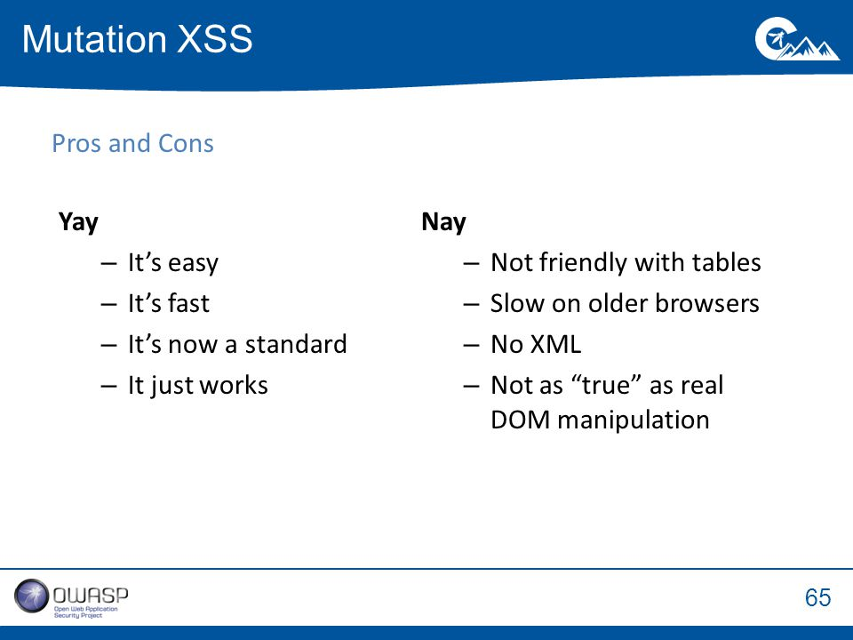 65 Pros and Cons Mutation XSS Nay – Not friendly with tables – Slow on older browsers – No XML – Not as true as real DOM manipulation Yay – It's easy – It's fast – It's now a standard – It just works