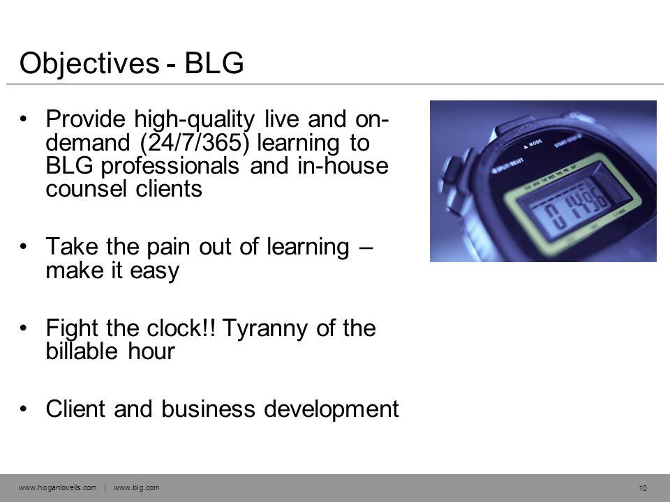 www.hoganlovells.com | www.blg.com Objectives - BLG Provide high-quality live and on- demand (24/7/365) learning to BLG professionals and in-house counsel clients Take the pain out of learning – make it easy Fight the clock!.