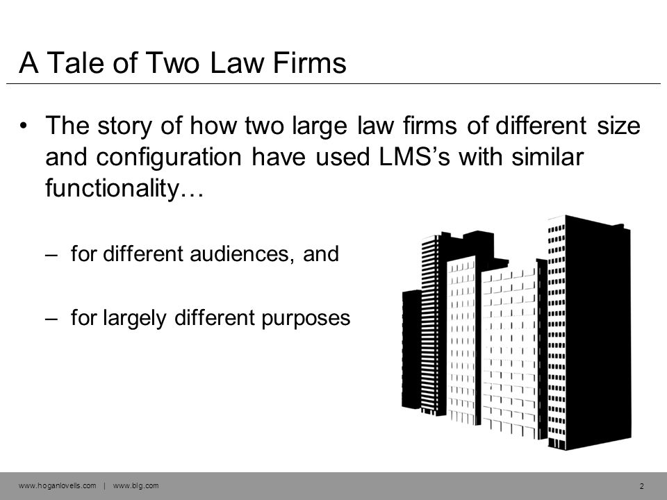 www.hoganlovells.com | www.blg.com A Tale of Two Law Firms The story of how two large law firms of different size and configuration have used LMS's with similar functionality… –for different audiences, and –for largely different purposes 2