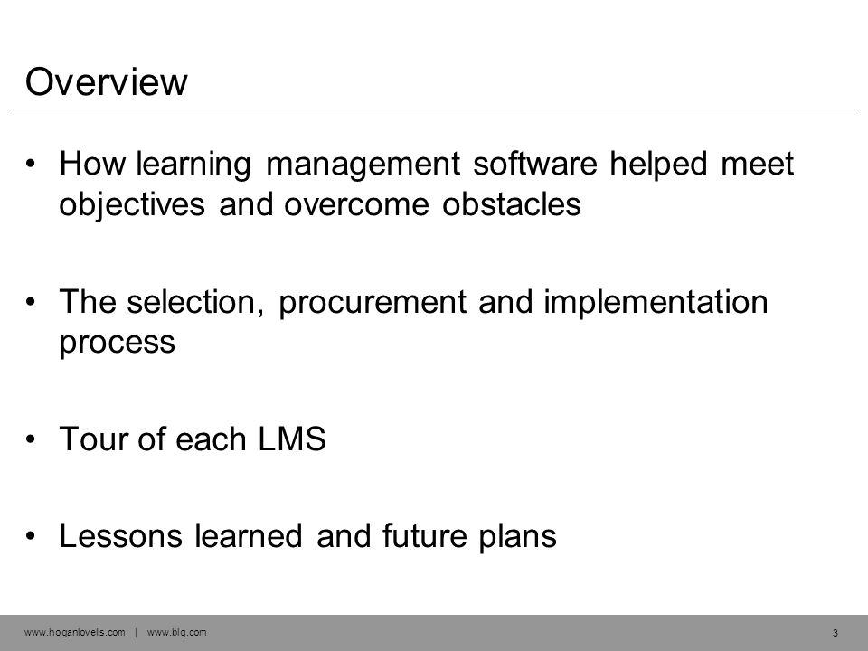 www.hoganlovells.com | www.blg.com Overview How learning management software helped meet objectives and overcome obstacles The selection, procurement and implementation process Tour of each LMS Lessons learned and future plans 3