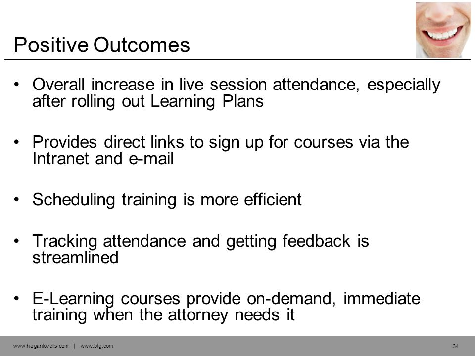 www.hoganlovells.com | www.blg.com Positive Outcomes Overall increase in live session attendance, especially after rolling out Learning Plans Provides direct links to sign up for courses via the Intranet and e-mail Scheduling training is more efficient Tracking attendance and getting feedback is streamlined E-Learning courses provide on-demand, immediate training when the attorney needs it 34