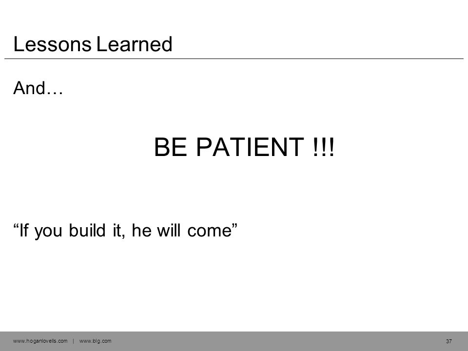www.hoganlovells.com | www.blg.com Lessons Learned And… BE PATIENT !!.
