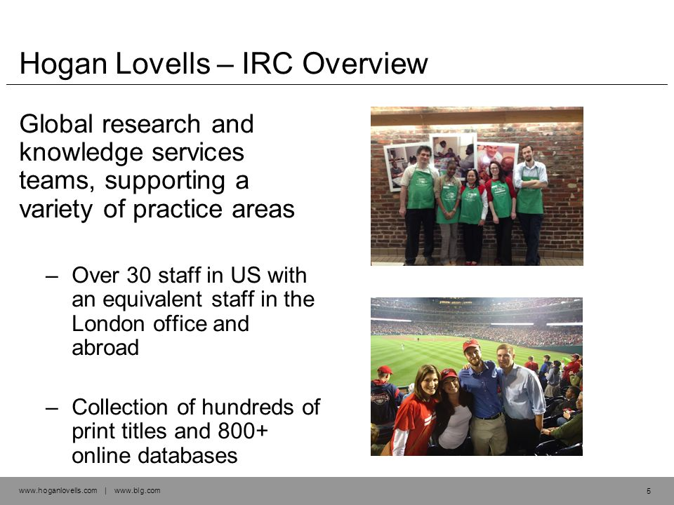 www.hoganlovells.com | www.blg.com Hogan Lovells – IRC Overview Global research and knowledge services teams, supporting a variety of practice areas –Over 30 staff in US with an equivalent staff in the London office and abroad –Collection of hundreds of print titles and 800+ online databases 5