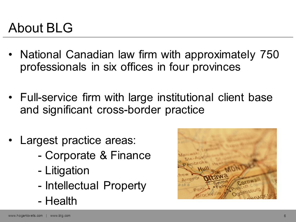 www.hoganlovells.com | www.blg.com About BLG National Canadian law firm with approximately 750 professionals in six offices in four provinces Full-service firm with large institutional client base and significant cross-border practice Largest practice areas: - Corporate & Finance - Litigation - Intellectual Property - Health 6