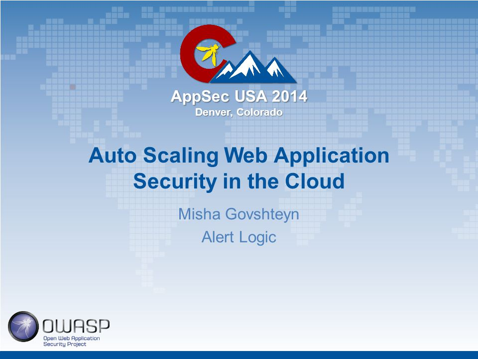AppSec USA 2014 Denver, Colorado Auto Scaling Web Application Security in the Cloud Misha Govshteyn Alert Logic