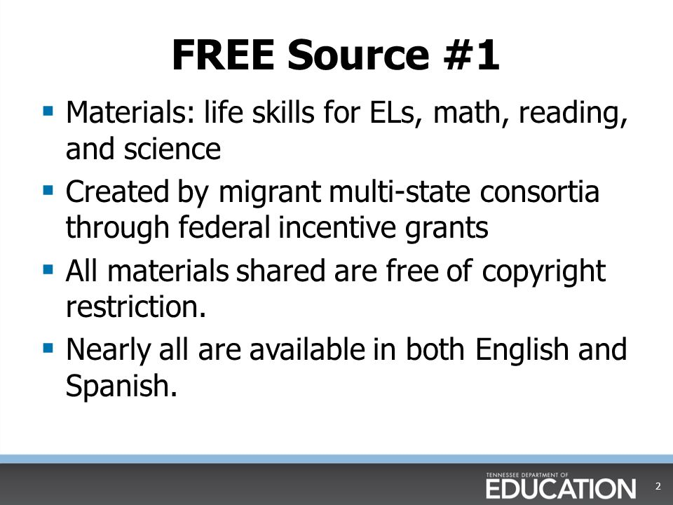 FREE Source #1  Materials: life skills for ELs, math, reading, and science  Created by migrant multi-state consortia through federal incentive grants  All materials shared are free of copyright restriction.