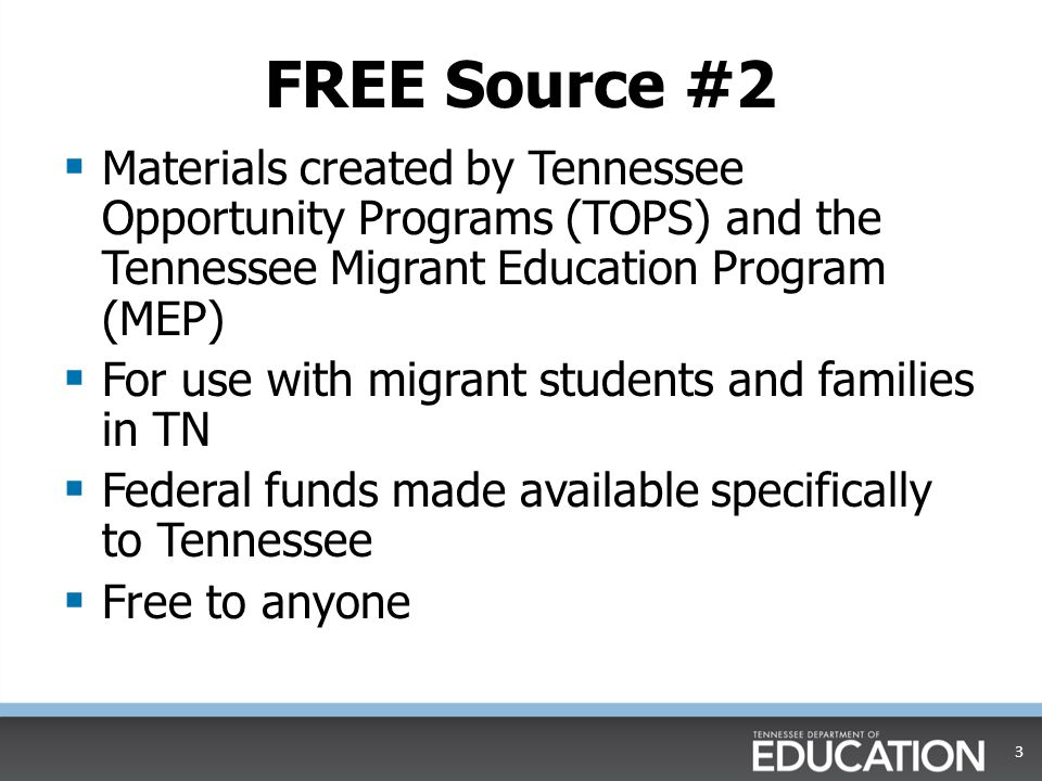 FREE Source #2  Materials created by Tennessee Opportunity Programs (TOPS) and the Tennessee Migrant Education Program (MEP)  For use with migrant students and families in TN  Federal funds made available specifically to Tennessee  Free to anyone 3