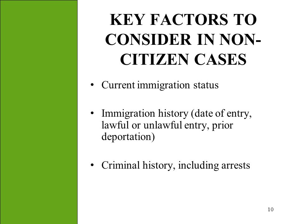 10 KEY FACTORS TO CONSIDER IN NON- CITIZEN CASES Current immigration status Immigration history (date of entry, lawful or unlawful entry, prior deport