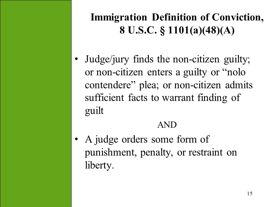 "15 Immigration Definition of Conviction, 8 U.S.C. § 1101(a)(48)(A) Judge/jury finds the non-citizen guilty; or non-citizen enters a guilty or ""nolo co"