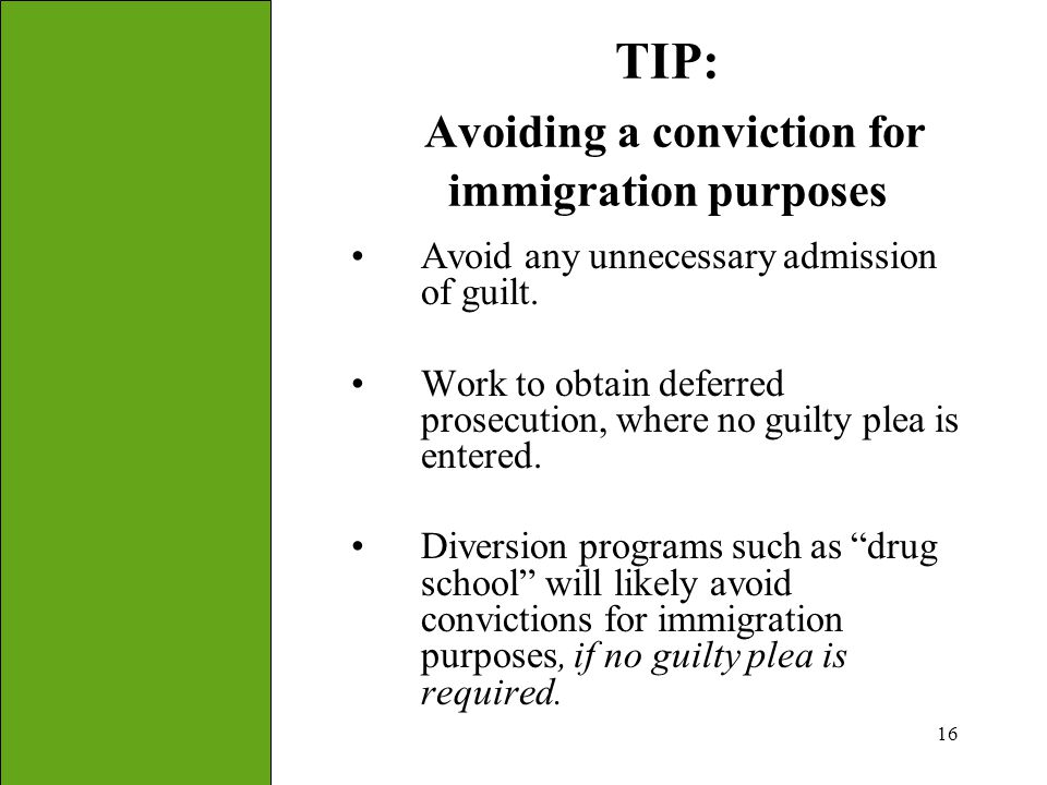 16 TIP: Avoiding a conviction for immigration purposes Avoid any unnecessary admission of guilt. Work to obtain deferred prosecution, where no guilty