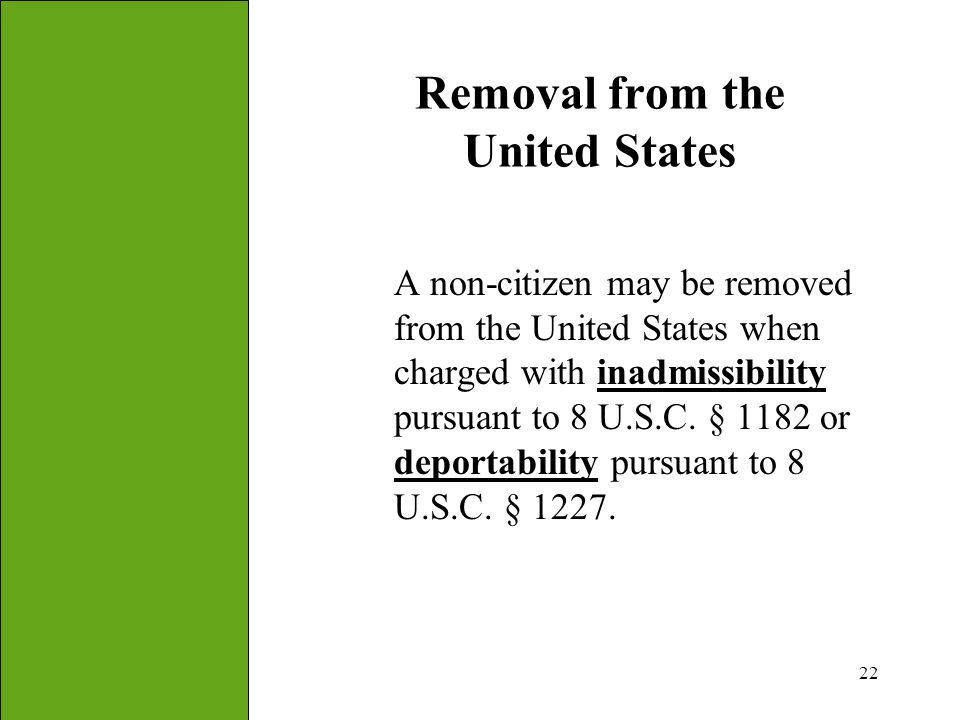 22 Removal from the United States A non-citizen may be removed from the United States when charged with inadmissibility pursuant to 8 U.S.C. § 1182 or