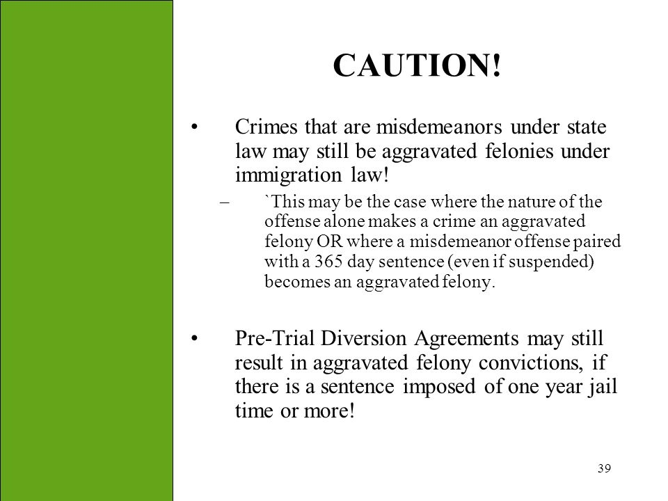 39 CAUTION! Crimes that are misdemeanors under state law may still be aggravated felonies under immigration law! –`This may be the case where the natu