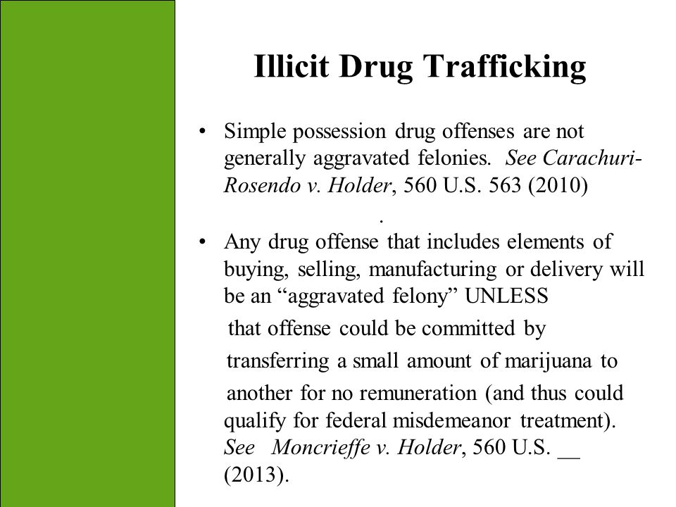43 Illicit Drug Trafficking Simple possession drug offenses are not generally aggravated felonies. See Carachuri- Rosendo v. Holder, 560 U.S. 563 (201