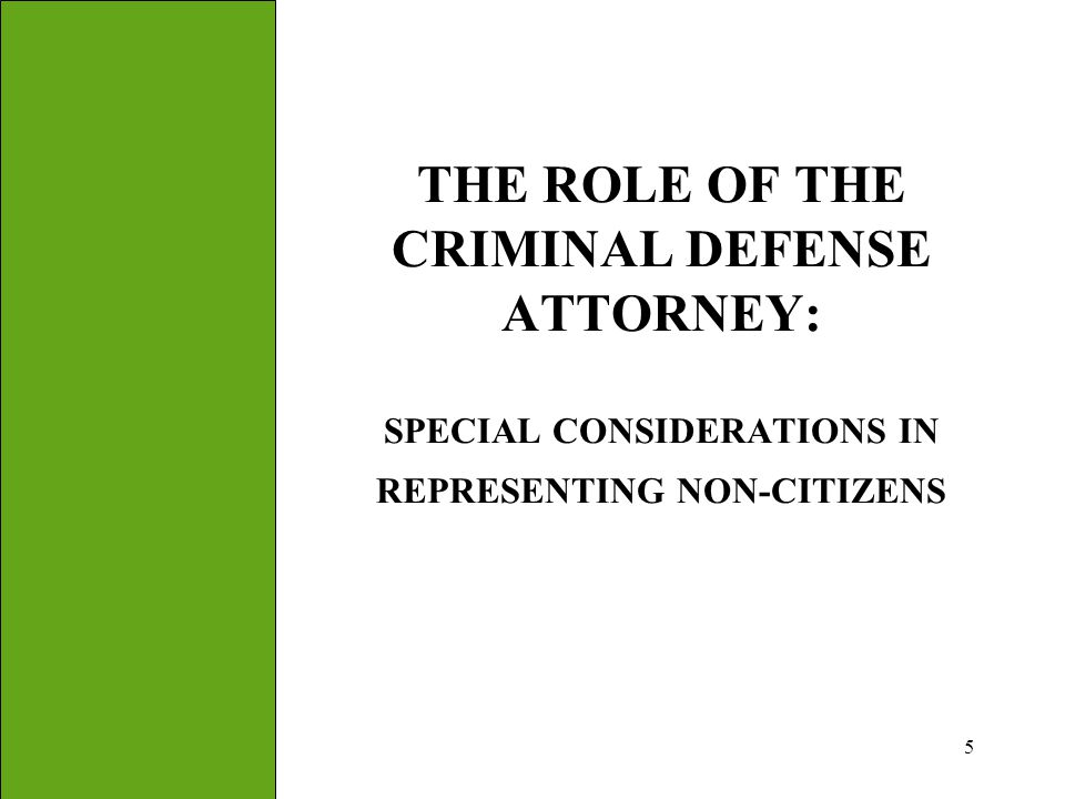 5 THE ROLE OF THE CRIMINAL DEFENSE ATTORNEY: SPECIAL CONSIDERATIONS IN REPRESENTING NON-CITIZENS