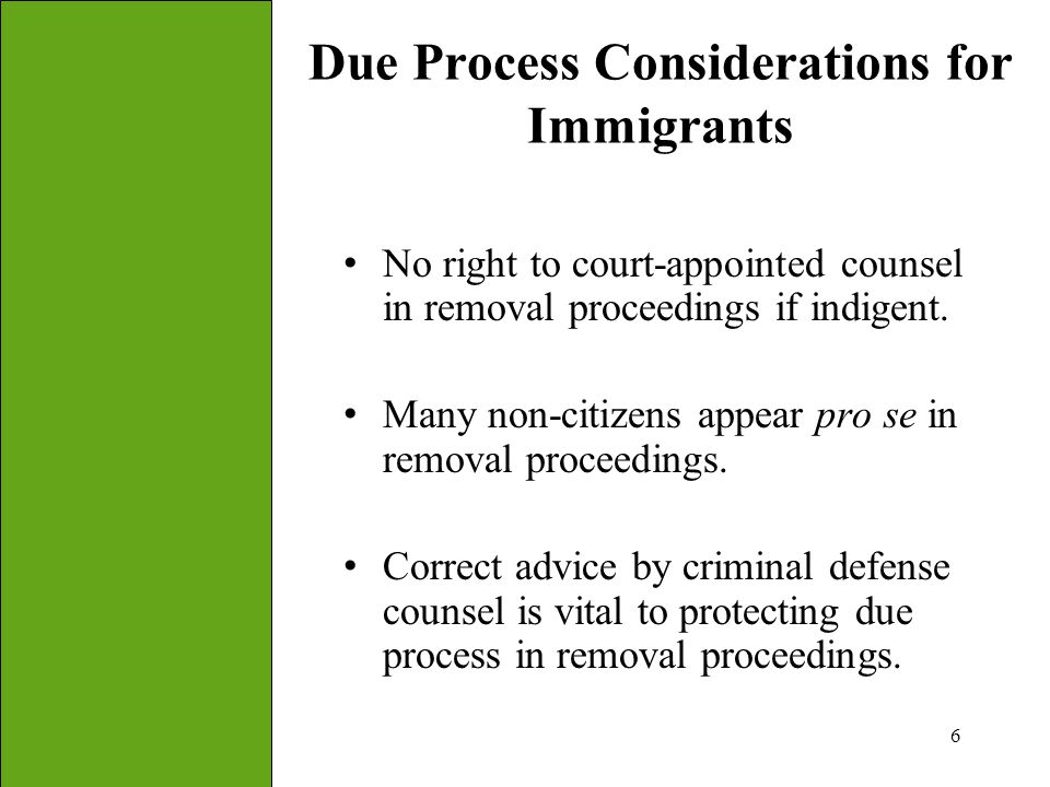 6 Due Process Considerations for Immigrants No right to court-appointed counsel in removal proceedings if indigent. Many non-citizens appear pro se in