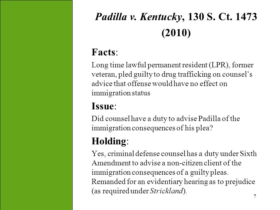 7 Padilla v. Kentucky, 130 S. Ct. 1473 (2010) Facts: Long time lawful permanent resident (LPR), former veteran, pled guilty to drug trafficking on cou