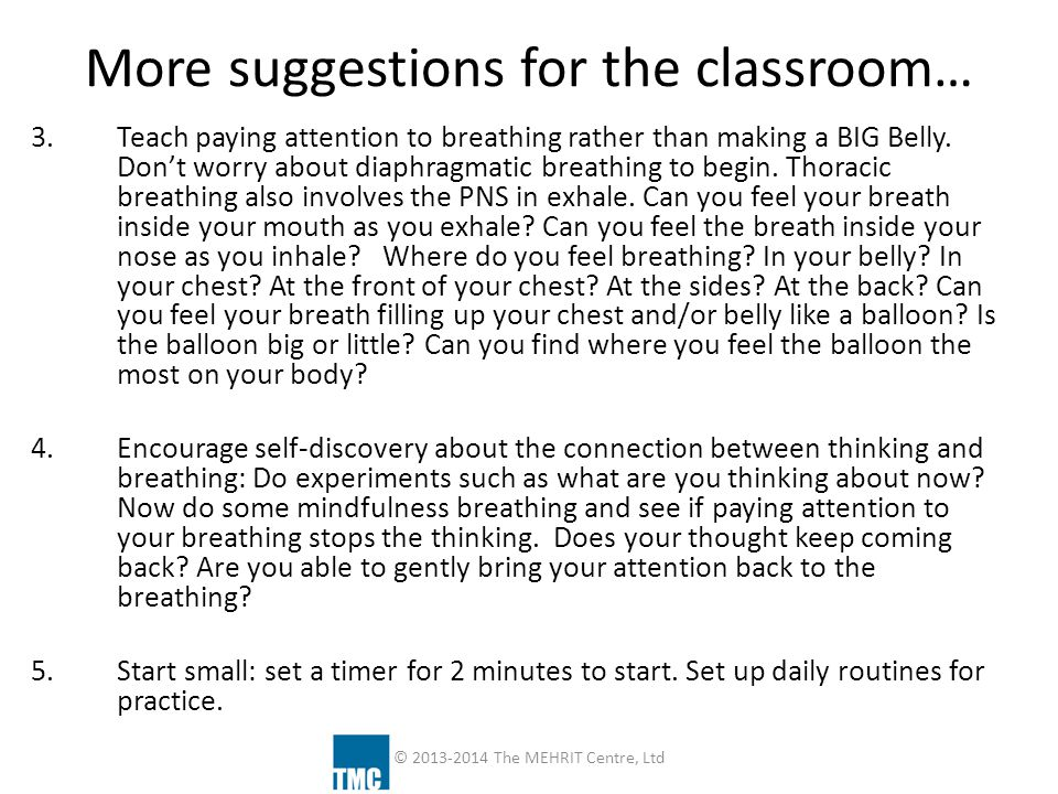 More suggestions for the classroom… 3.Teach paying attention to breathing rather than making a BIG Belly. Don't worry about diaphragmatic breathing to