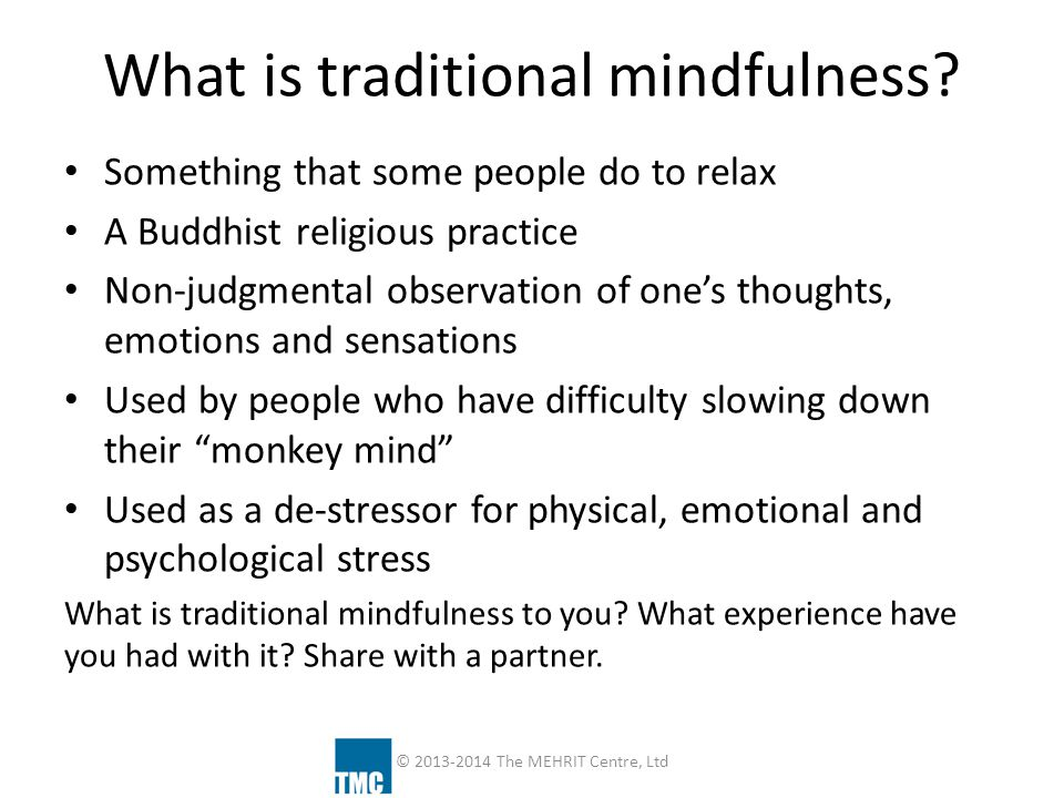 If traditional mindfulness is… Shifting your attention from your thoughts to the gentle predictable and rhythmic sensations of your own breathing Again and again To engage the PNS so as to calm the body and To stop the monkey mind , de-stress, and enjoy life more… Then how do we think about it in our study and practice of self-regulation at TMC.