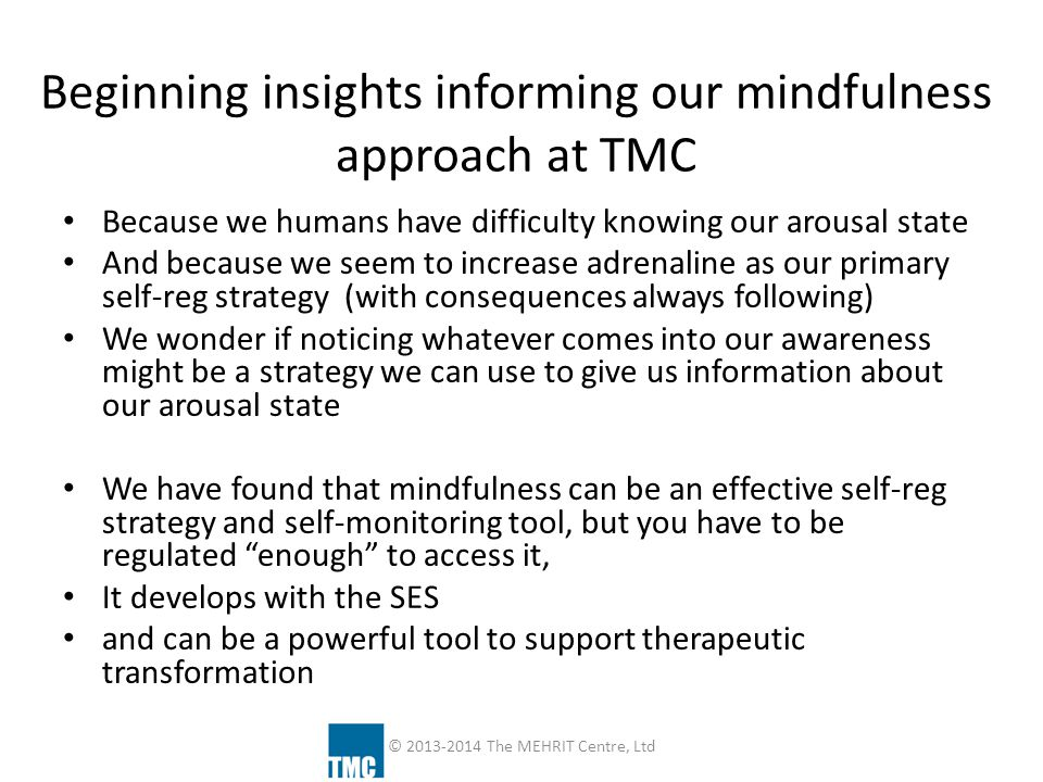 Beginning insights informing our mindfulness approach at TMC Because we humans have difficulty knowing our arousal state And because we seem to increa