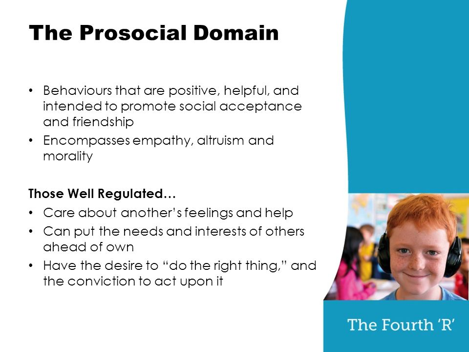 The Prosocial Domain Behaviours that are positive, helpful, and intended to promote social acceptance and friendship Encompasses empathy, altruism and morality Those Well Regulated… Care about another's feelings and help Can put the needs and interests of others ahead of own Have the desire to do the right thing, and the conviction to act upon it