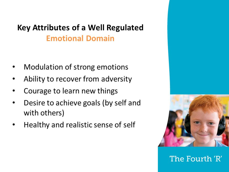 Key Attributes of a Well Regulated Emotional Domain Modulation of strong emotions Ability to recover from adversity Courage to learn new things Desire to achieve goals (by self and with others) Healthy and realistic sense of self