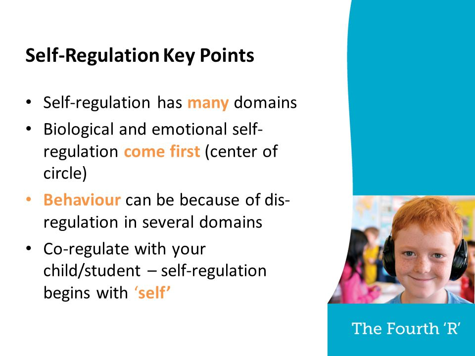 Self-Regulation Key Points Self-regulation has many domains Biological and emotional self- regulation come first (center of circle) Behaviour can be because of dis- regulation in several domains Co-regulate with your child/student – self-regulation begins with 'self'