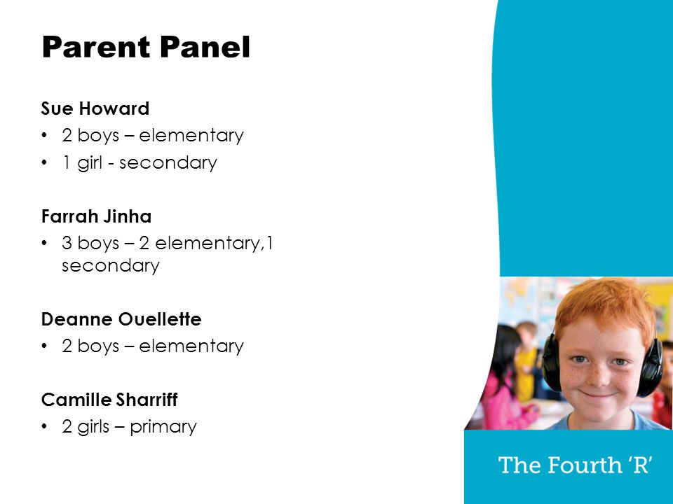 Parent Panel Sue Howard 2 boys – elementary 1 girl - secondary Farrah Jinha 3 boys – 2 elementary,1 secondary Deanne Ouellette 2 boys – elementary Camille Sharriff 2 girls – primary