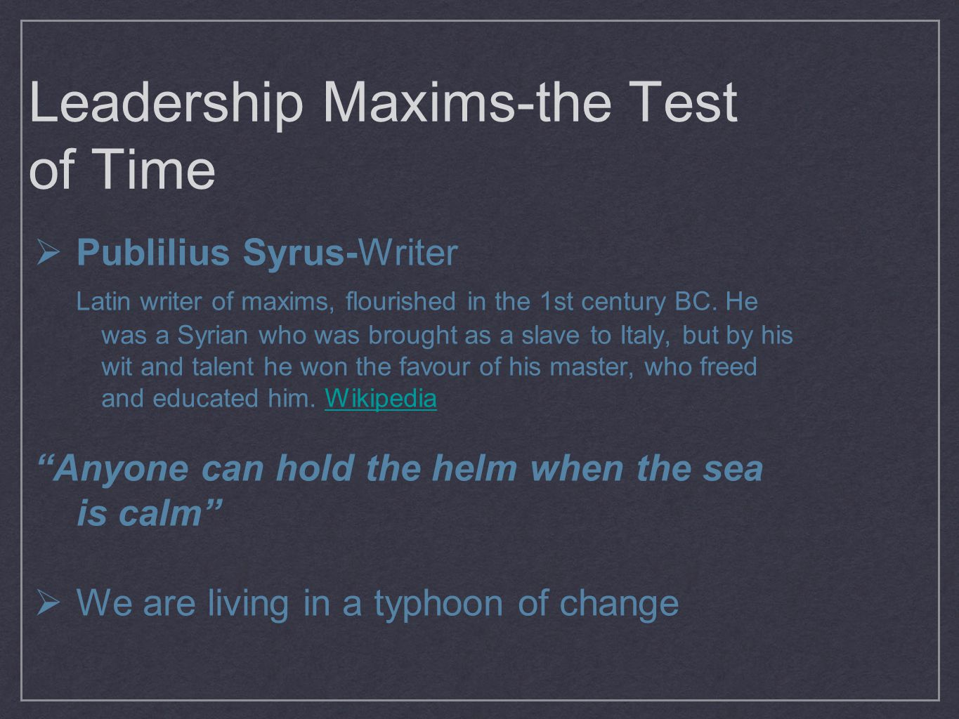 Leadership Maxims-the Test of Time  Publilius Syrus-Writer Latin writer of maxims, flourished in the 1st century BC.
