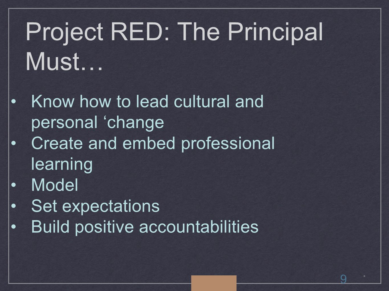 * Project RED: The Principal Must… Know how to lead cultural and personal 'change Create and embed professional learning Model Set expectations Build positive accountabilities 9