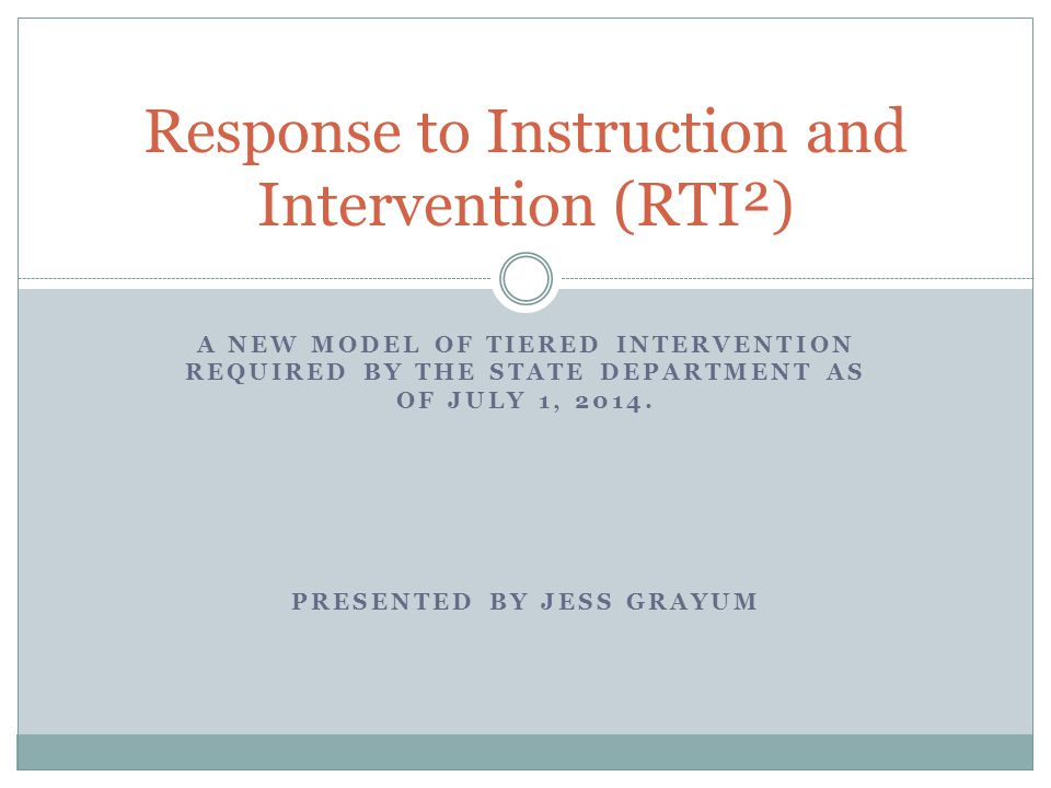 A NEW MODEL OF TIERED INTERVENTION REQUIRED BY THE STATE DEPARTMENT AS OF JULY 1, 2014. PRESENTED BY JESS GRAYUM Response to Instruction and Intervent