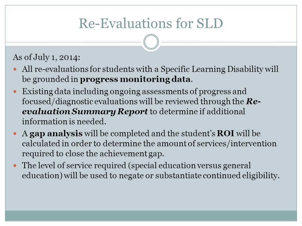 Re-Evaluations for SLD As of July 1, 2014: All re-evaluations for students with a Specific Learning Disability will be grounded in progress monitoring data.