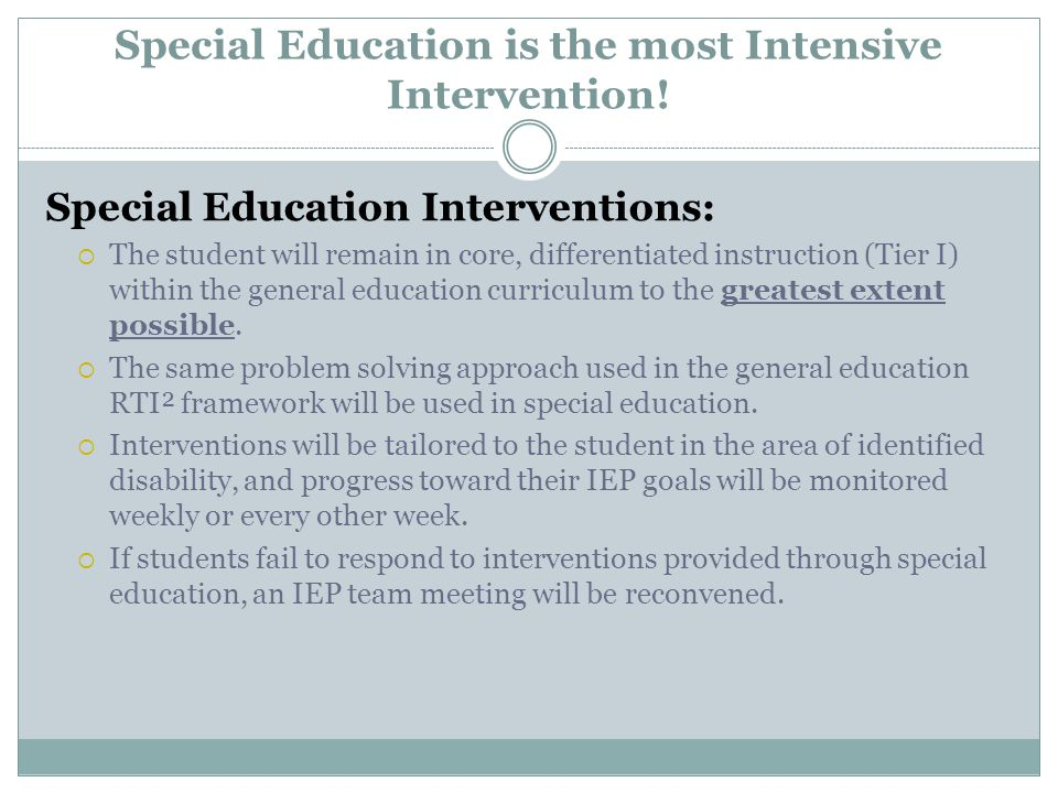 Special Education is the most Intensive Intervention! Special Education Interventions:  The student will remain in core, differentiated instruction (