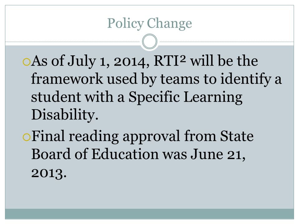 Policy Change  As of July 1, 2014, RTI² will be the framework used by teams to identify a student with a Specific Learning Disability.