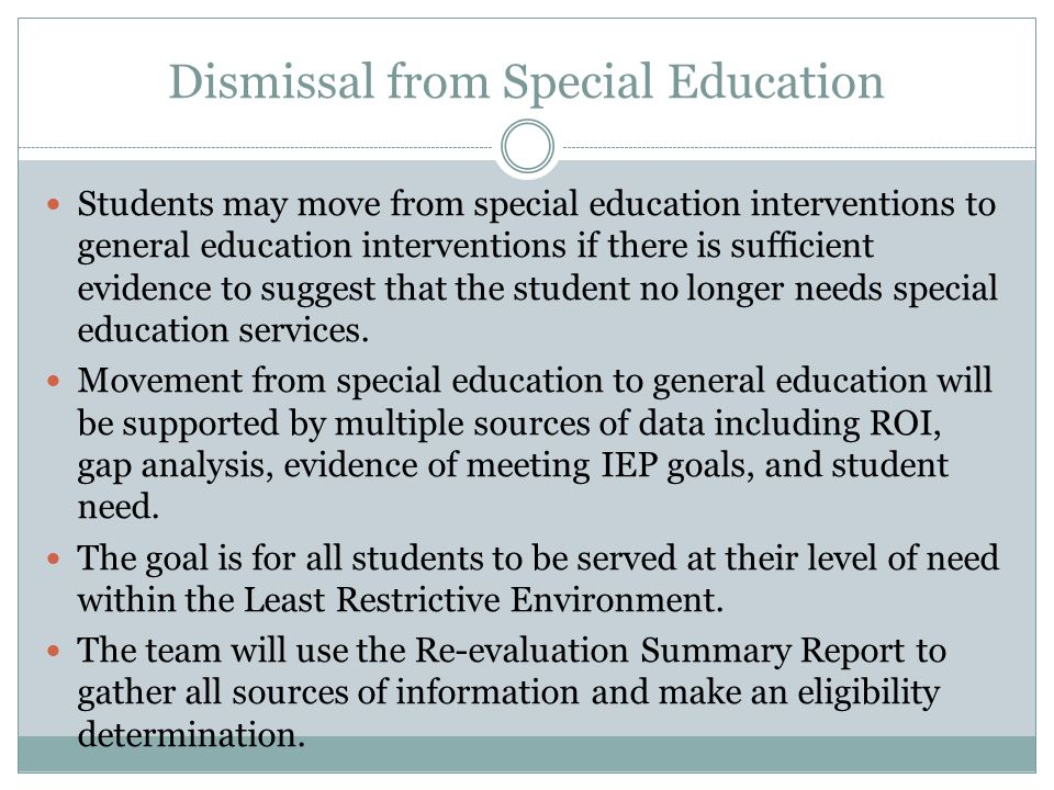 Dismissal from Special Education Students may move from special education interventions to general education interventions if there is sufficient evidence to suggest that the student no longer needs special education services.