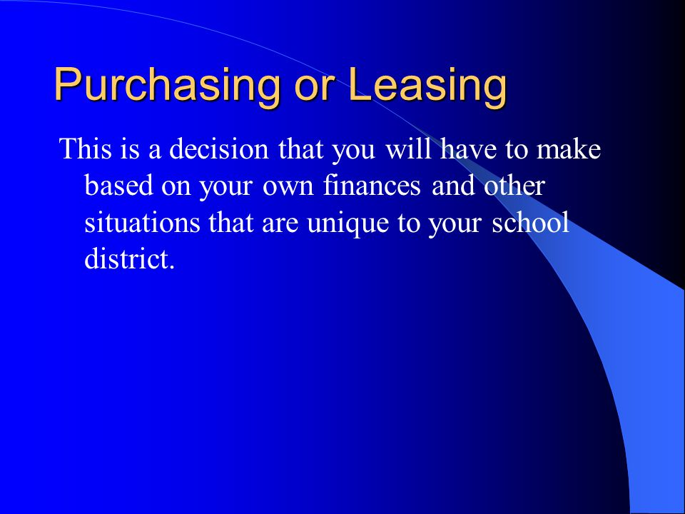 Purchasing or Leasing This is a decision that you will have to make based on your own finances and other situations that are unique to your school district.