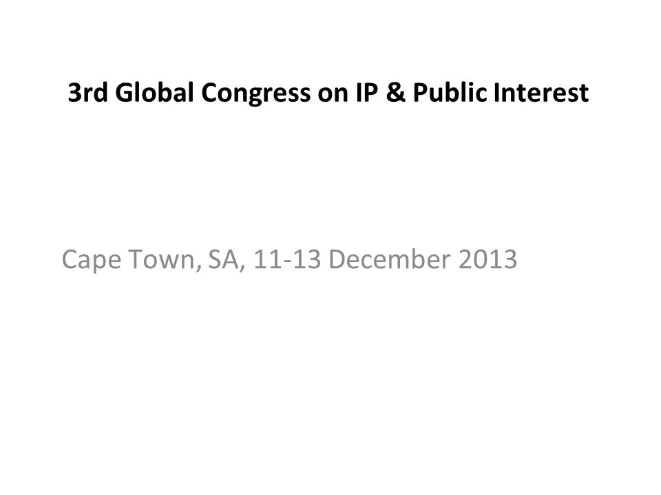 3rd Global Congress on IP & Public Interest Cape Town, SA, 11-13 December 2013