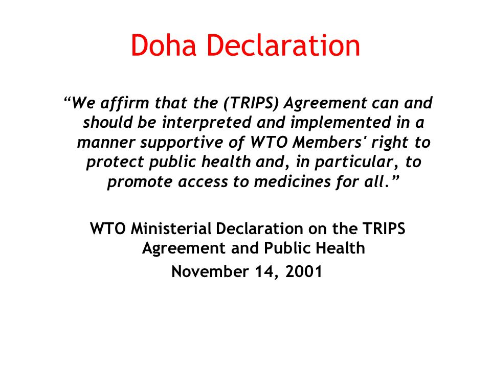 Doha Declaration We affirm that the (TRIPS) Agreement can and should be interpreted and implemented in a manner supportive of WTO Members right to protect public health and, in particular, to promote access to medicines for all. WTO Ministerial Declaration on the TRIPS Agreement and Public Health November 14, 2001